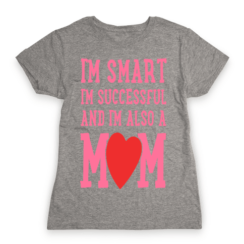 I'm Smart, I'm Successful and I'm Also a Mom! Womens T-Shirt