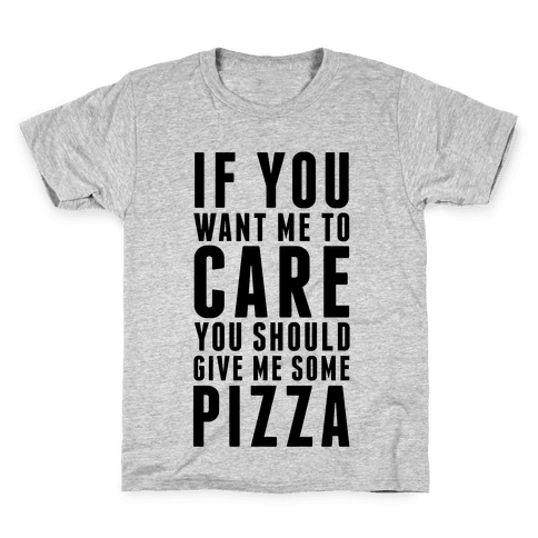 If You Want Me to Care You Should Give Me Some Pizza Kids T-Shirt