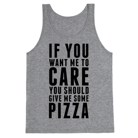 If You Want Me to Care You Should Give Me Some Pizza Tank Top