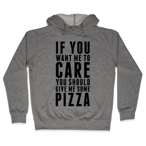 If You Want Me to Care You Should Give Me Some Pizza Hooded Sweatshirt
