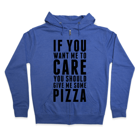 If You Want Me to Care You Should Give Me Some Pizza Zip Hoodie
