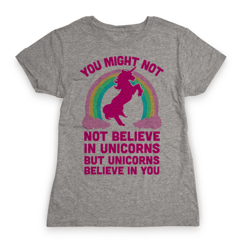You Might Not Believe In Unicorns But Unicorns Believe In You Womens T-Shirt