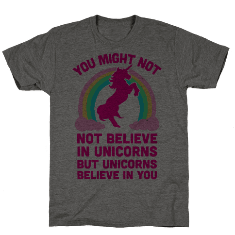 You Might Not Believe In Unicorns But Unicorns Believe In You Mens T-Shirt