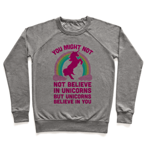 You Might Not Believe In Unicorns But Unicorns Believe In You Pullover