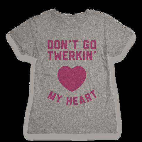 Don't Go Twerkin My Heart Womens T-Shirt