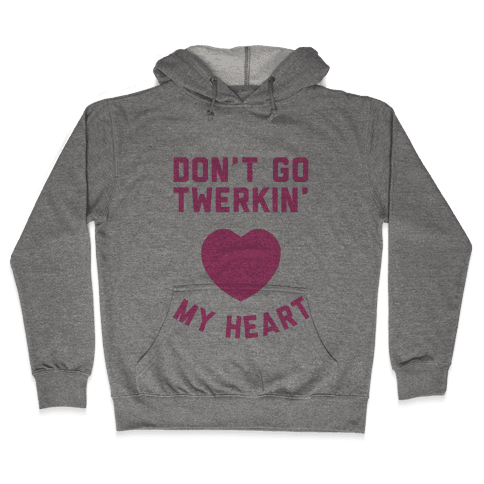 Don't Go Twerkin My Heart Hooded Sweatshirt