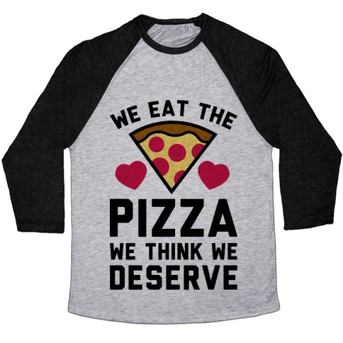 We Eat The Pizza We Think We Deserve Baseball Tee