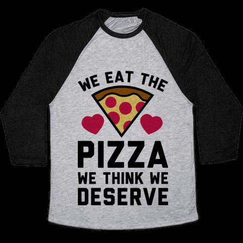 We Eat The Pizza We Think We Deserve Baseball Tee