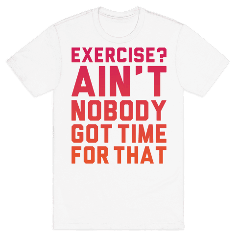 Exercise? Ain't Nobody Got TIme For That Mens T-Shirt