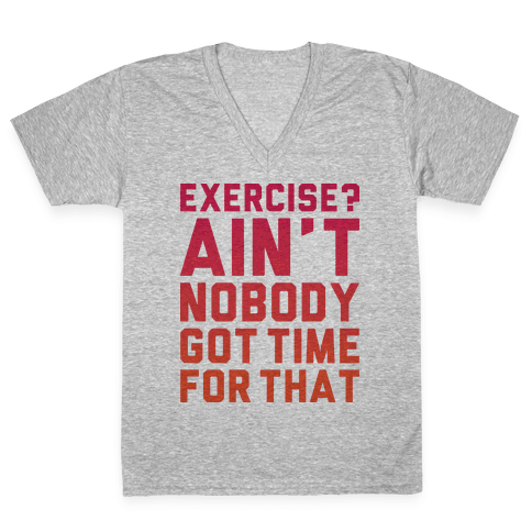 Exercise? Ain't Nobody Got TIme For That V-Neck Tee Shirt