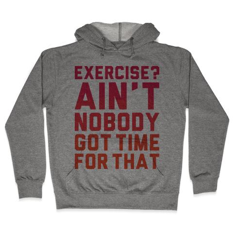 Exercise? Ain't Nobody Got TIme For That Hooded Sweatshirt