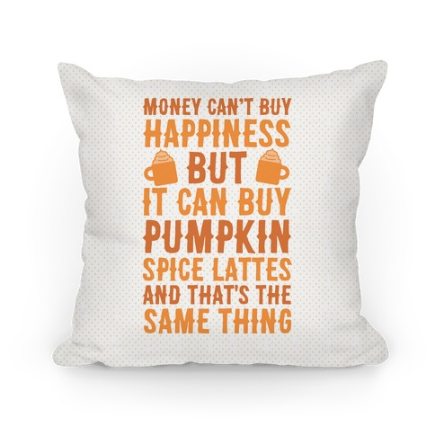 Money Can't Buy Happiness But It Can Buy Pumpkin Spice Latte Pillow