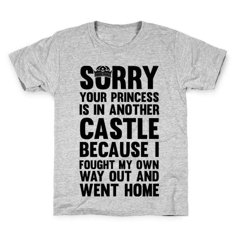 Sorry Your Princess Is In Another Castle, Because I Fought My Own Way Out and Went Home Kids T-Shirt
