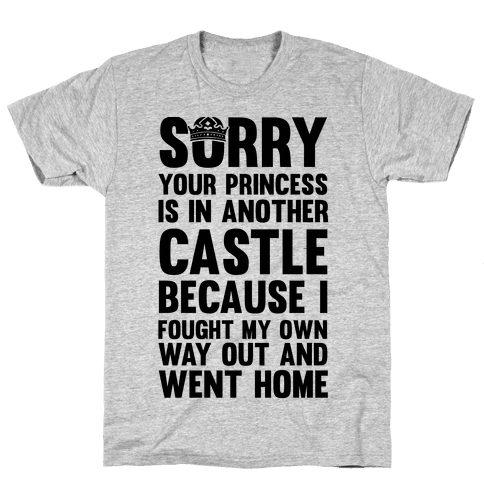 Sorry Your Princess Is In Another Castle, Because I Fought My Own Way Out and Went Home Mens T-Shirt