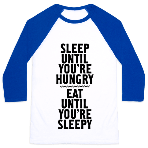 Sleep Until You're Hungry. Eat Until You're Sleepy. Baseball Tee