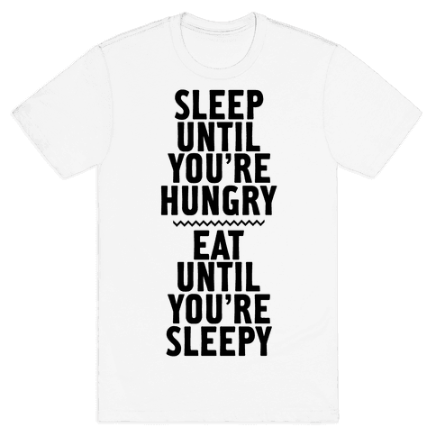 Sleep Until You're Hungry. Eat Until You're Sleepy. Mens T-Shirt