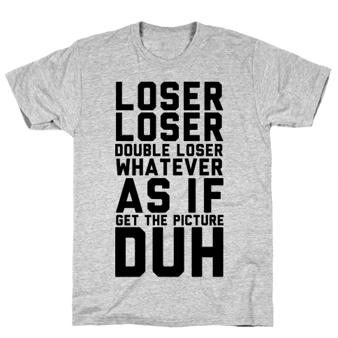 Loser Double Loser Whatever As If Get the Picture Duh Mens T-Shirt