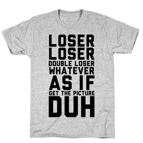 Loser Double Loser Whatever As If Get the Picture Duh T-Shirt