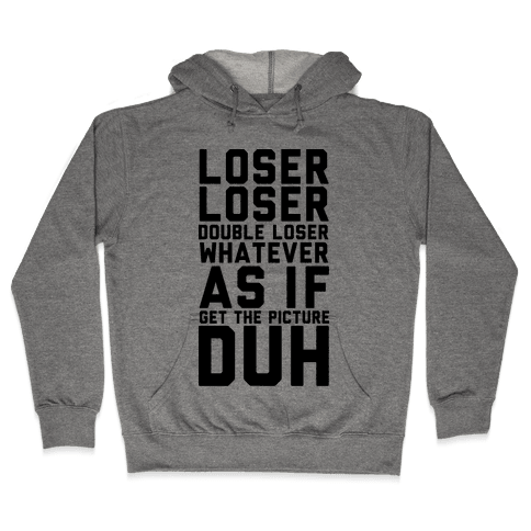 Loser Double Loser Whatever As If Get the Picture Duh Hooded Sweatshirt