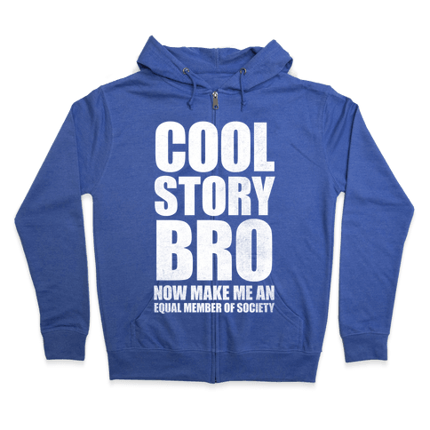 Cool Story Bro (Now Make Me An Equal Member Of Society) Zip Hoodie