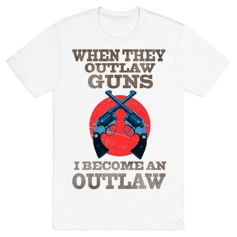 When They Outlaw Guns I Become an Outlaw Mens T-Shirt