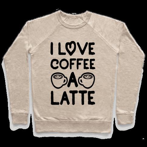 I Love Coffee A Latte Pullover
