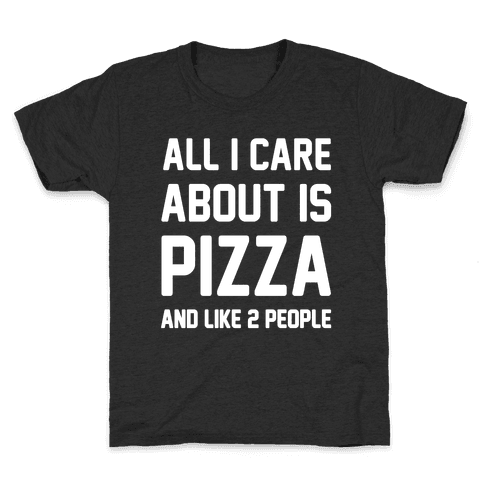 All I Care About Is Pizza Kids T-Shirt