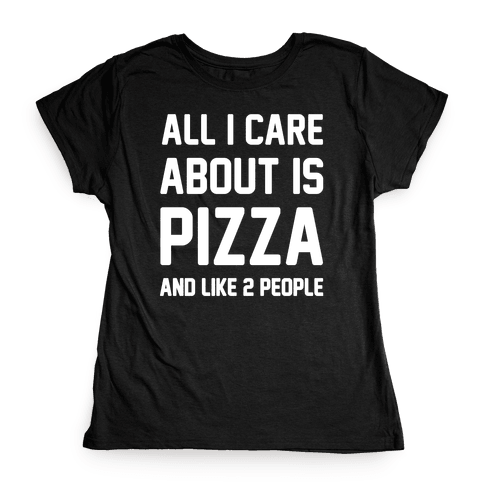 All I Care About Is Pizza Womens T-Shirt