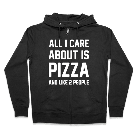 All I Care About Is Pizza Zip Hoodie