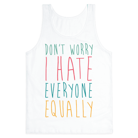 Don't Worry, I Hate Everyone Equally Tank Top