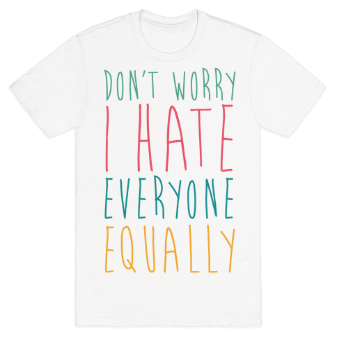 Don't Worry, I Hate Everyone Equally Mens T-Shirt