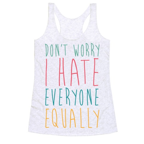 Don't Worry, I Hate Everyone Equally Racerback Tank Top