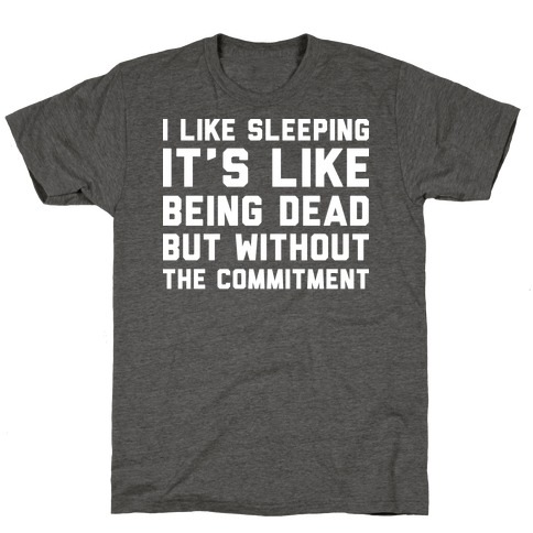 I Like Sleeping It's Like Being Dead But Without The Commitment T-Shirt