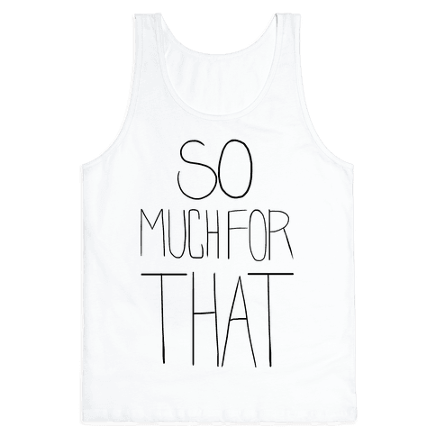 So Much For That! (tank) Tank Top