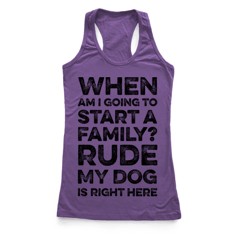 When Am I Going To Start A Family? Rude My Dog Is Right Here Racerback Tank Top