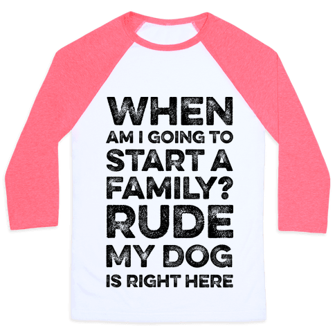 When Am I Going To Start A Family? Rude My Dog Is Right Here Baseball Tee