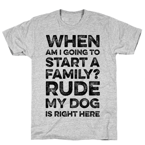 When Am I Going To Start A Family? Rude My Dog Is Right Here Mens T-Shirt