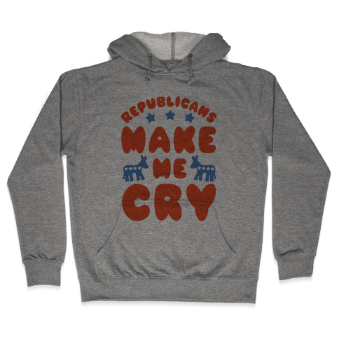 Republicans Make Me Cry Hooded Sweatshirt