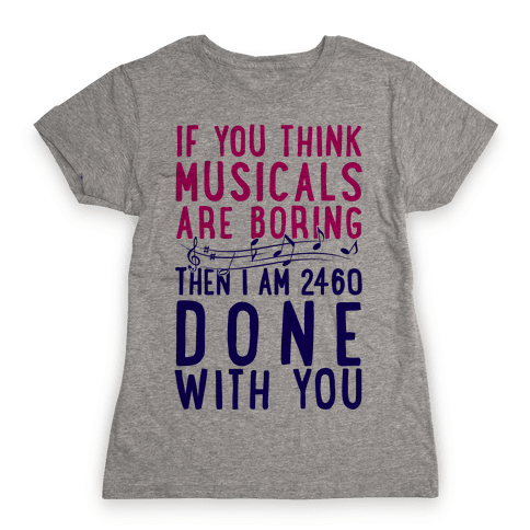 If You Think Musicals Are Boring Then I Am 2460 DONE with You Womens T-Shirt