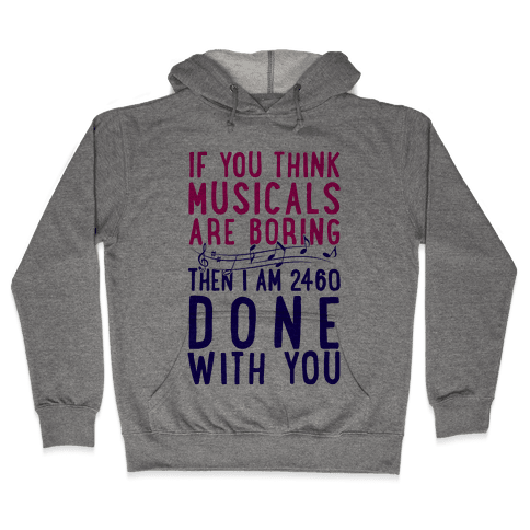 If You Think Musicals Are Boring Then I Am 2460 DONE with You Hooded Sweatshirt