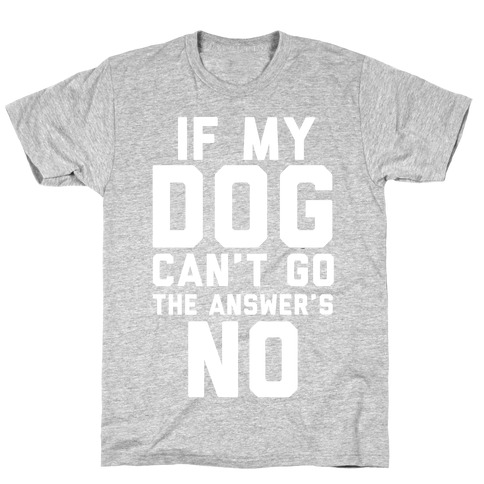 If My Dog Can't Go The Answer's No Mens T-Shirt