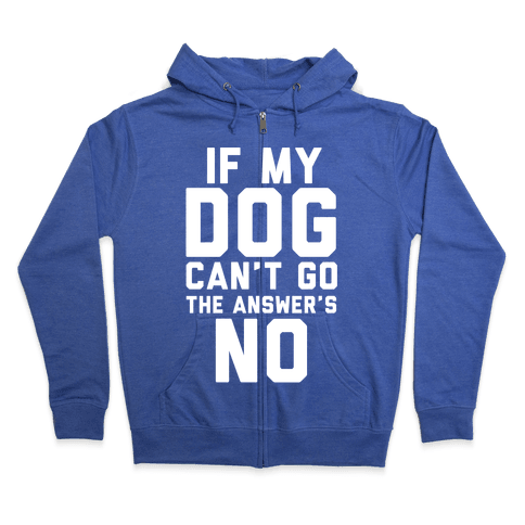 If My Dog Can't Go The Answer's No Zip Hoodie
