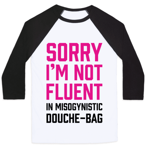 Sorry I'm Not Fluent in Misogynistic Douche-Bag Baseball Tee