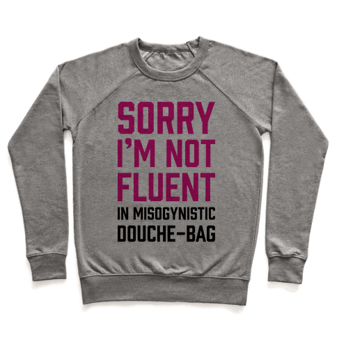 Sorry I'm Not Fluent in Misogynistic Douche-Bag Pullover