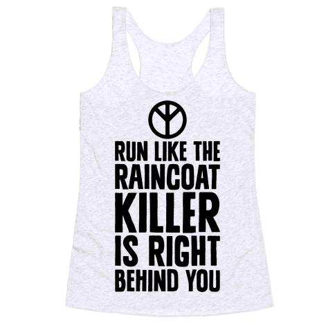 Run Like The Raincoat Killer Is Right Behind You Racerback Tank Top