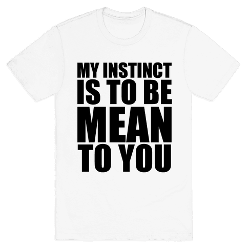 My Instinct Is To Be Mean To You Mens T-Shirt