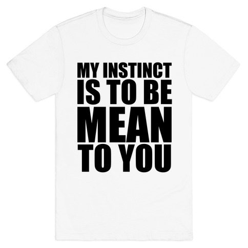 My Instinct Is To Be Mean To You T-Shirt