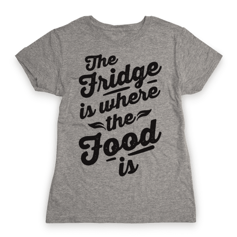 The Fridge Is Where The Food is Womens T-Shirt
