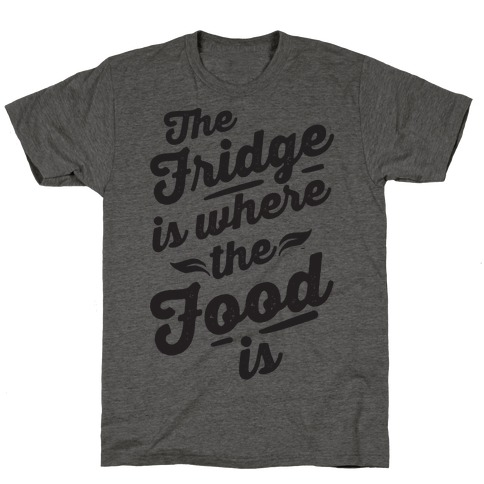 The Fridge Is Where The Food is T-Shirt