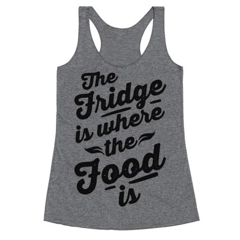 The Fridge Is Where The Food is Racerback Tank Top
